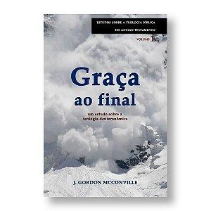 GRAÇA AO FINAL - UM ESTUDO SOBRE A TEOLOGIA DEUTERONÔMICA - J. GORDON MCCONVILLE