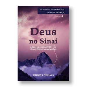 DEUS NO SINAI - ALIANÇA E TEOFANIA NA BÍBLIA E NO ORIENTE DA ANTIGUIDADE - JEFFREY J. NIEHAUS