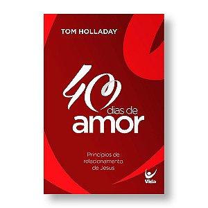 40 DIAS DE AMOR: PRINCÍPIOS DE RELACIONAMENTO DE JESUS - TOM HOLLADAY