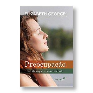 PREOCUPAÇÃO - HÁBITO QUE PODE SER QUEBRADO - ELISABETH GEORGE