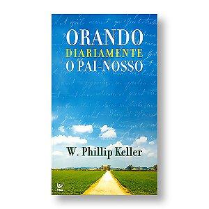 ORANDO DIARIAMENTE O PAI-NOSSO - W. PHILLIP KELLER