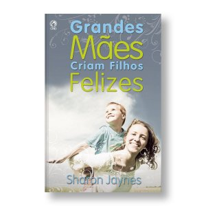 GRANDES MÃES CRIAM FILHOS FELIZES - SHARON JAYNES