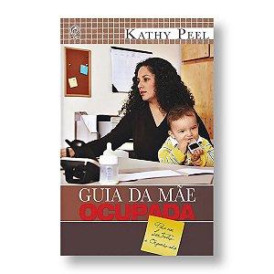GUIA DA MÃE OCUPADA - PARA UM LAR FELIZ E ORGANIZADO - KATHY PEEL