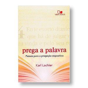 PREGA A PALAVRA: PASSOS PARA A PREGAÇÃO EXPOSITIVA - KARL LACHLER