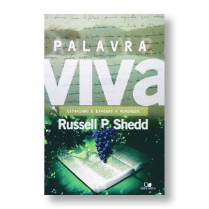 PALAVRA VIVA: EXTRAINDO E EXPONDO A MENSAGEM - RUSSELL P. SHEDD