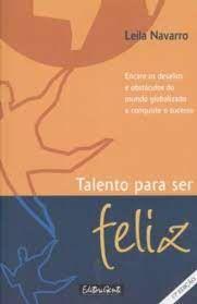 Livro Talento para Ser Feliz : Encare os Desafios e Obstáculos do Mundo Globalizado e Conquiste o Sucesso Autor Navarro, Leila (2000) [usado]