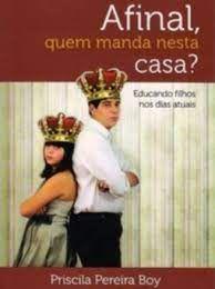Livro Afinal, Quem Manda Nesta Casa?- Educando Filhos nos Dias Atuais Autor Boy, Priscila Pereira (2017) [usado]