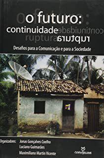 Livro Futuro, o : Continuidade, Ruptura - Desafios para a Comunicação e para Sociedade Autor Coelho, Jonas Gonçalves e Outros (2006) [usado]