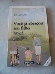 Livro Você Já Abraçou seu Filho Hoje? Autor Barros, Gilberto (2002) [usado]