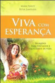 Livro Viva com Esperança : Segredos para Ter Saúde e Qualidade de Vida Autor Finley, Mark (2014) [usado]