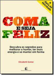 Livro Coma e Seja Feliz: Descubra os Segredos para Melhorar o Humor, Ter Mais Energia e Se Manter em Forma Autor Somer, Elizabeth (2010) [usado]