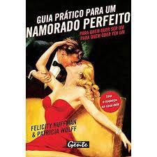 Livro Guia Prático para um Namorado Perfeito: para Quem Quer Ser um - para Quem Quer Ter um Autor Huffman, Felicity e Patricia Wolff (2007) [usado]