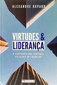 VIRTUDES E LIDERANÇA - A sabedoria das virtudes aplicada ao trabalho