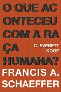O que aconteceu com a raça humana? / Francis A. Schaeffer