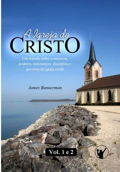A Igreja de Cristo: Vl. 1 e 2 / James Bannerman