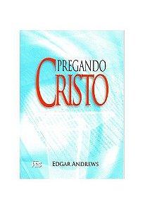 Pregando Cristo / Edgar Andrews