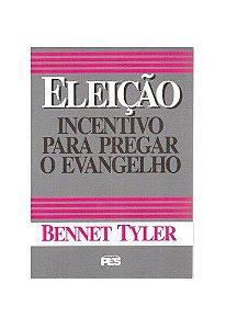 Eleição: Incentivo para pregar o evangelho / Bennet Tyler