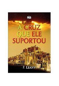 A Cruz que ele suportou / F. Leahy