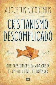 Cristianismo Descomplicado: Questões difíceis da vida cristã de um jeito fácil de entender / Augustus Nicodemus