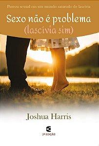 Sexo não é problema (Lascívia, sim) - 2ª edição / Joshua Harris
