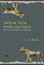 Você se torna aquilo que adora / G. K. Beale