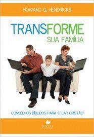 Transforme sua família / Howard G. Hendricks