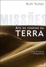 Missões até os confins da terra: Uma história biográfica / Ruth A. Tucker