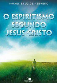 O Espiritismo segundo Jesus Cristo / Israel Belo de Azevedo