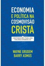 Economia e política na cosmovisão cristã / Wayne Grudem e Barry Asmus