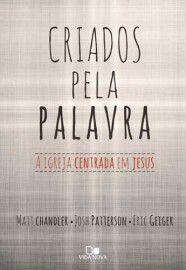 Criados pela palavra: a igreja centrada em Jesus / Matt Chandler e outros