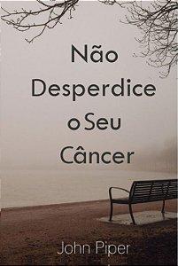 Não desperdice o seu Câncer / John Piper