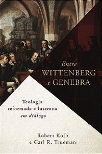 Entre Wittenberg & Genebra / Robert Kolbe & Carl Trueman