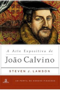 A Arte Expositiva de João Calvino / Steven J. Lawson