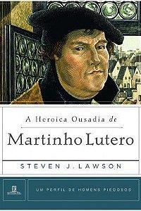 A Heróica ousadia de Martinho Lutero / Steven J. Lawson