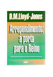 Arrependimento: A porta para o Reino / D. M. Lloyd-Jones