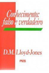 Conhecimento: Falso e Verdadeiro / D. M. Lloyd-Jones