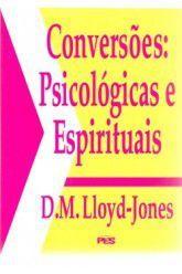 Conversões: Psicológicas e Espirituais / D. M. Lloyd-Jones