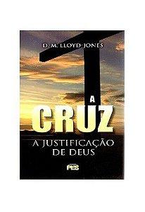 A Cruz: A Justificação de Deus / D. M. Lloyd-Jones