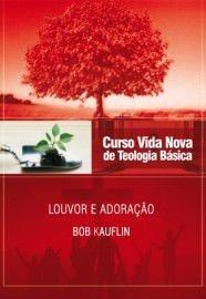 Curso Básico de Teologia - Vol. 11 - Louvor e Adoração / Bob Kauflin