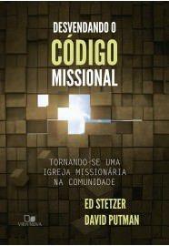 Desvendando o Código Missional: Tornando-se uma igreja missionária na comunidade / Ed Stetzer & David Putman