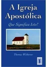 A Igreja Apostólica - Que significa isto? / Thomas Witherow