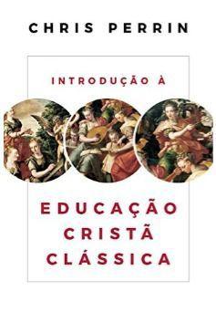 Introdução à Educação Cristã Clássica / Chris Perrin