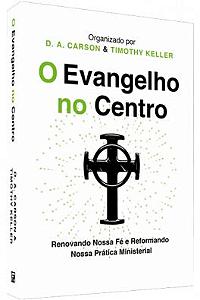 O Evangelho no Centro / D. A. Carson & Timothy Keller
