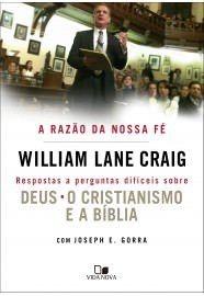 A Razão da nossa fé: respostas a perguntas difíceis sobre Deus o cristianismo e a Bíblia / William Lane Craig e Joseph E