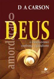 O Deus amordaçado: o cristianismo confronta o pluralismo / D. A. Carson