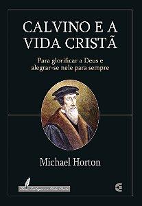 Calvino e a vida cristã / Michel Horton