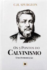 Os 5 pontos do Calvinismo: Uma introdução / C. H. Spurgeon