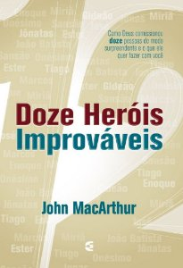 Doze heróis improváveis / John MacArthur, Jr.