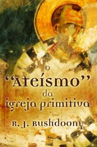 O Ateísmo da Igreja Primitiva / Rousas Rushdoony