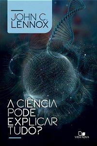 A Ciência pode explicar tudo? / J. Lennox